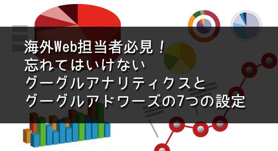 海外Web担当者必見!忘れてはいけないグーグルアナリティクスとグーグルアドワーズの7つの設定